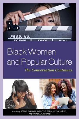 Black Women and Popular Culture By Goldman, Adria Y. (EDT)/ Ford, Vanatta S. (EDT)/ Harris, Alexa A. (EDT)/ Howard, Natasha R. (EDT)/ Boylorn, Robin M. (CON)